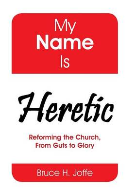 My Name Is Heretic: Reforming the Church, from Guts to Glory (Hardback)