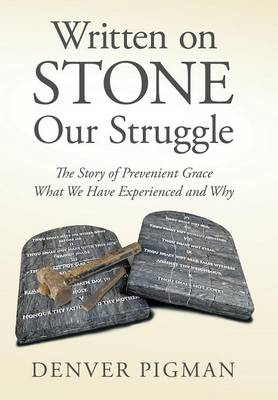 Written on Stone Our Struggle: The Story of Prevenient Grace What We Have Experienced and Why (Hardback)