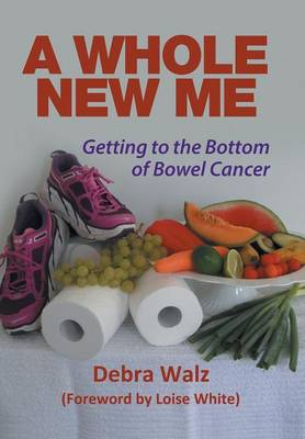 A Whole New Me: Getting to the Bottom of Bowel Cancer (Hardback)