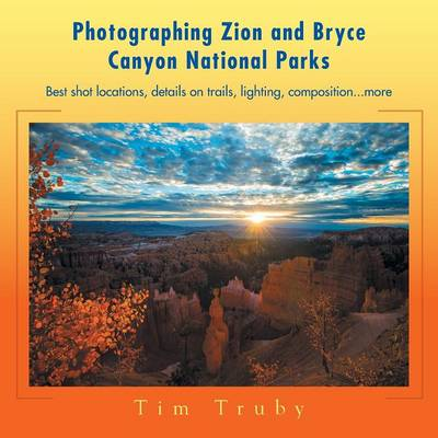 Photographing Zion and Bryce Canyon National Parks: Best Shot Locations, Details on Trails, Lighting, Composition...More. (Paperback)