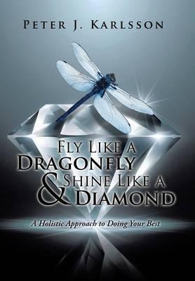 Fly Like a Dragonfly & Shine Like a Diamond: A Holistic Approach to Doing Your Best (Hardback)