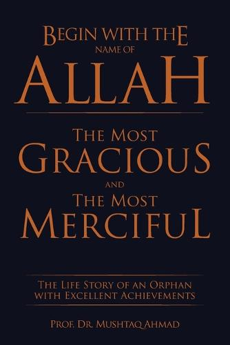 Begin with the Name of Allah the Most Gracious and the Most Merciful: The Life Story of an Orphan with Excellent Achievements (Paperback)