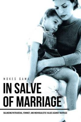 In Salve of Marriage: Balancing Patriarchal, Feminist, and Individualistic Values Against Marriage (Paperback)