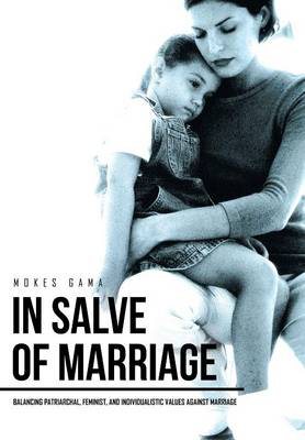 In Salve of Marriage: Balancing Patriarchal, Feminist, and Individualistic Values Against Marriage (Hardback)
