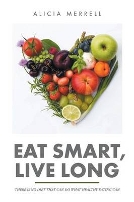 Eat Smart, Live Long: There Is No Diet That Can Do What Healthy Eating Can (Paperback)