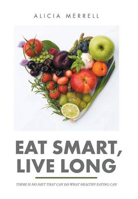 Eat Smart, Live Long: There Is No Diet That Can Do What Healthy Eating Can (Hardback)