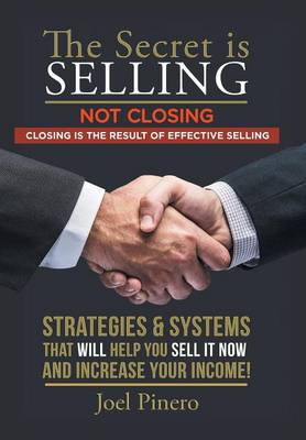 The Secret Is Selling Not Closing. Closing Is the Result of Effective Selling.: Strategies and Systems That Will Help You Sell It Now and Increase Your Income! (Hardback)