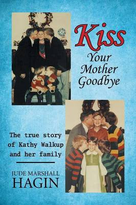 Kiss Your Mother Goodbye: The True Story of Kathy Walkup and Her Family (Paperback)