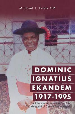 Dominic Ignatius Ekandem 1917-1995: The Prince Who Became a Cardinal, the Vanguard of Catholicism in Nigeria (Paperback)