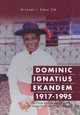 Dominic Ignatius Ekandem 1917-1995: The Prince Who Became a Cardinal, the Vanguard of Catholicism in Nigeria (Hardback)