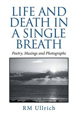 Life and Death in a Single Breath: Poetry, Musings and Photographs (Hardback)