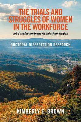 The Trials and Struggles of Women in the Workforce: Job Satisfaction in the Appalachian Region: Doctoral Dissertation Research (Paperback)