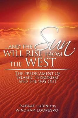 . . . and the Sun Will Rise from the West: The Predicament of Islamic Terrorism and the Way Out (Paperback)