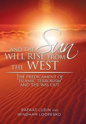 . . . and the Sun Will Rise from the West: The Predicament of Islamic Terrorism and the Way Out (Hardback)