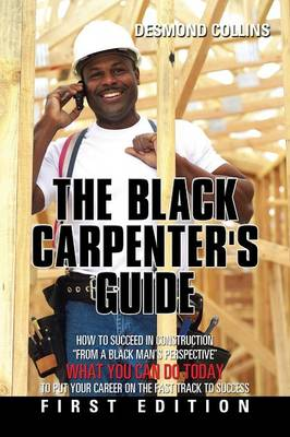 The Black Carpenter's Guide: How to Succeed in Construction from a Black Man's Perspective What You Can Do Today to Put Your Career on the Fast Track to Success (Paperback)
