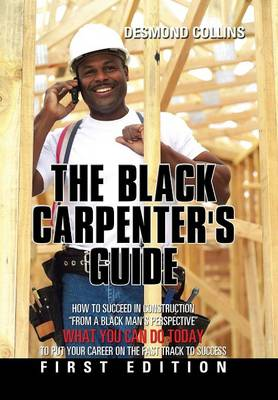 The Black Carpenter's Guide: How to Succeed in Construction from a Black Man's Perspective What You Can Do Today to Put Your Career on the Fast Track to Success (Hardback)