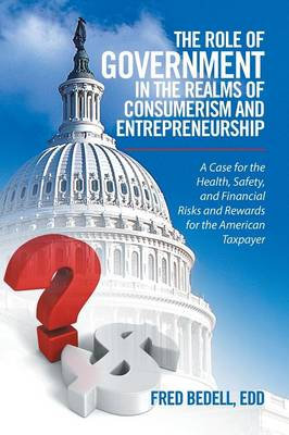 The Role of Government in the Realms of Consumerism and Entrepreneurship: A Case for the Health, Safety, and Financial Risks and Rewards for the American Taxpayer (Paperback)