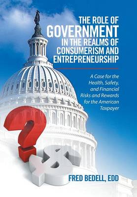 The Role of Government in the Realms of Consumerism and Entrepreneurship: A Case for the Health, Safety, and Financial Risks and Rewards for the American Taxpayer (Hardback)