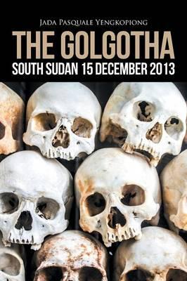 The Golgotha: South Sudan 15 December 2013 (Paperback)