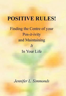 Positive Rules!: Finding the Centre of Your Pos-It-Ivity and Maintaining It in Your Life (Hardback)