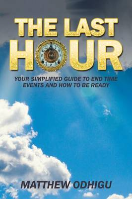 The Last Hour: Your Simplified Guide to End Time Events and How to Be Ready (Paperback)