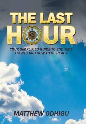 The Last Hour: Your Simplified Guide to End Time Events and How to Be Ready (Hardback)