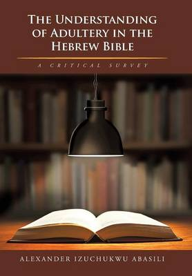 The Understanding of Adultery in the Hebrew Bible: A Critical Survey (Hardback)