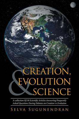 Creation, Evolution & Science: A Collection of 30 Scientific Articles Answering Frequently Asked Questions During Debates on Creation Vs Evolution (Paperback)