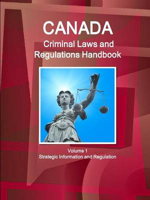 Canada Criminal Laws and Regulations Handbook Volume 1 Strategic Information and Regulations (Paperback)