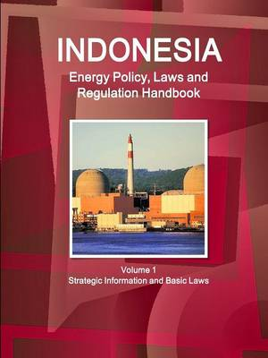 Indonesia Energy Policy, Laws and Regulation Handbook Volume 1 Strategic Information and Basic Laws (Paperback)