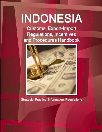 Indonesia Customs, Export-Import Regulations, Incentives and Procedures Handbook - Strategic, Practical Information, Regulations (Paperback)