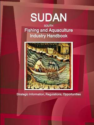 Sudan South Fishing and Aquaculture Industry Handbook: Strategic Information, Regulations, Opportunities (Paperback)
