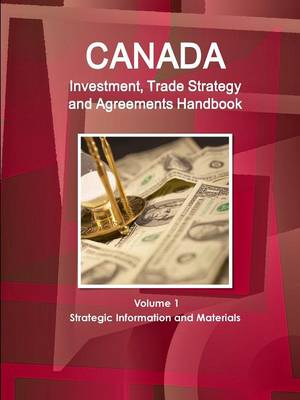 Canada Investment, Trade Strategy and Agreements Handbook Volume 1 Strategic Information and Materials (Paperback)