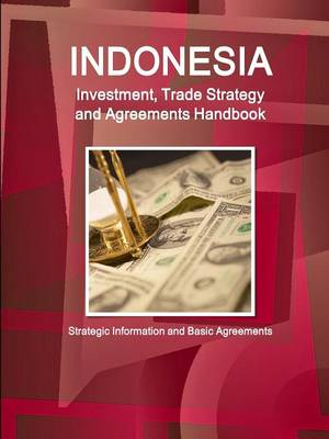Indonesia Investment, Trade Strategy and Agreements Handbook - Strategic Information and Basic Agreements (Paperback)