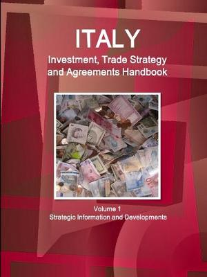Italy Investment, Trade Strategy and Agreements Handbook Volume 1 Strategic Information and Developments (Paperback)