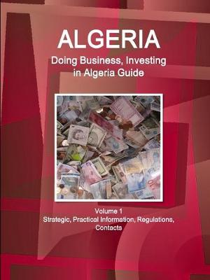Algeria: Doing Business, Investing in Algeria Guide Volume 1 Strategic, Practical Information, Regulations, Contacts (Paperback)