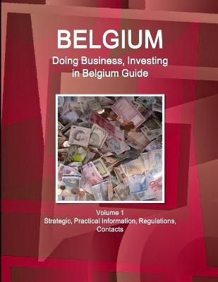 Belgium: Doing Business, Investing in Belgium Guide Volume 1 Strategic, Practical Information, Regulations, Contacts (Paperback)