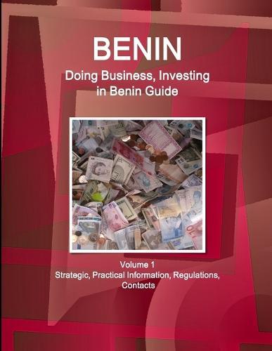 Benin: Doing Business, Investing in Benin Guide Volume 1 Strategic, Practical Information, Regulations, Contacts (Paperback)