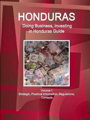 Honduras: Doing Business, Investing in Honduras Guide Volume 1 Strategic, Practical Information, Regulations, Contacts (Paperback)