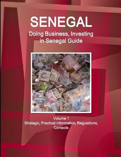 Senegal: Doing Business, Investing in Senegal Guide Volume 1 Strategic, Practical Information, Regulations, Contacts (Paperback)