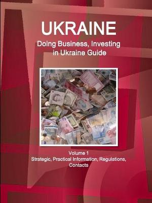 Ukraine: Doing Business, Investing in Ukraine Guide Volume 1 Strategic, Practical Information, Regulations, Contacts (Paperback)