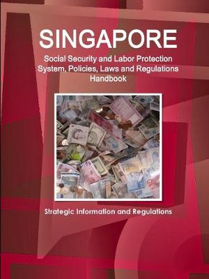 Singapore Social Security and Labor Protection System, Policies, Laws and Regulations Handbook - Strategic Information and Regulations (Paperback)