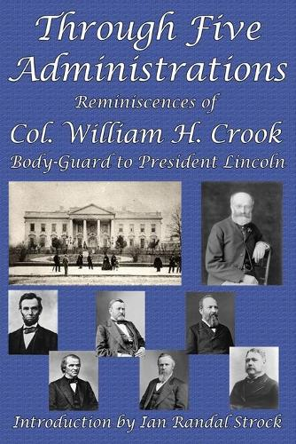 Through Five Administrations: Reminiscences of Col. William H. Crook, Body-Guard to President Lincoln (Paperback)