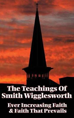 The Teachings of Smith Wigglesworth: Ever Increasing Faith and Faith That Prevails (Hardback)
