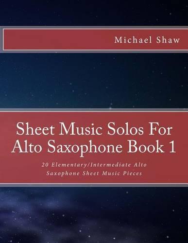 Sheet Music Solos For Alto Saxophone Book 1: 20 Elementary/Intermediate Alto Saxophone Sheet Music Pieces - Sheet Music Solos for Alto Saxophone 1 (Paperback)