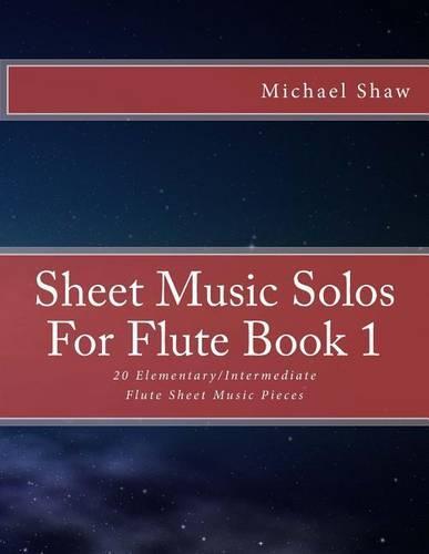 Sheet Music Solos For Flute Book 1: 20 Elementary/Intermediate Flute Sheet Music Pieces - Sheet Music Solos for Flute 1 (Paperback)