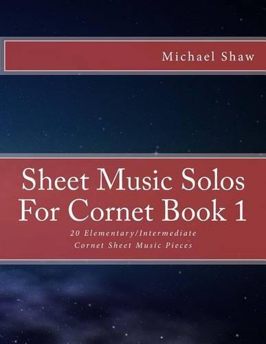 Sheet Music Solos For Cornet Book 1: 20 Elementary/Intermediate Cornet Sheet Music Pieces - Sheet Music Solos for Cornet 1 (Paperback)