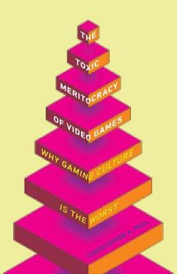 The Toxic Meritocracy of Video Games: Why Gaming Culture Is the Worst (Paperback)