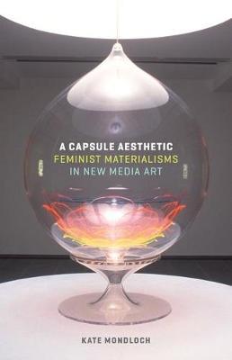 A Capsule Aesthetic: Feminist Materialisms in New Media Art (Paperback)