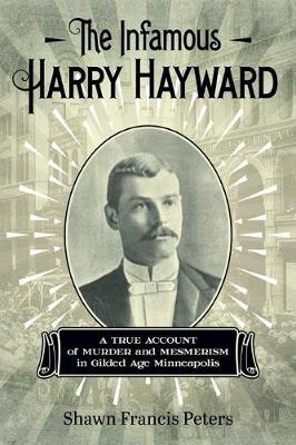 The Infamous Harry Hayward: A True Account of Murder and Mesmerism in Gilded Age Minneapolis (Paperback)